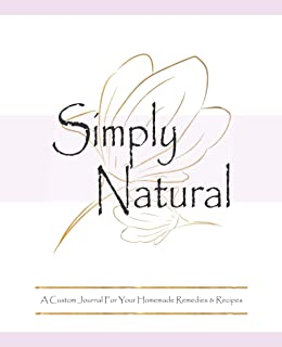 Simply Natural A Custom Journal For Your Homemade Remedies & Recipes: A Blank Herbal Recipe Notebook Ideal For Ayurvedic S...