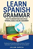 Learn Spanish Grammar: How to Understand and Speak Spanish, Even if You're a Beginner. Textbook and Workbook With Common Phrases, Instruction, and Pronunciation for Conversations