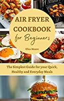 Air Fryer Cookbook for Beginners: The Simplest Guide for your Quick, Healthy and Everyday Meals