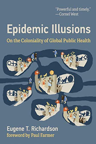Compare Textbook Prices for Epidemic Illusions: On the Coloniality of Global Public Health 1 Edition ISBN 9780262045605 by Richardson, Eugene T,Farmer, Paul