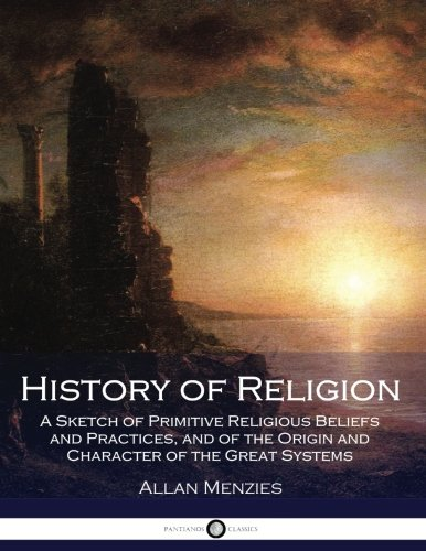 History of Religion: A Sketch of Primitive Religious Beliefs and Practices, and of the Origin and Character of the Great Systems
