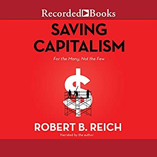 Saving Capitalism     For the Many, Not the Few              By:                                                                                                                                 Robert B. Reich                               Narrated by:                                                                                                                                 Robert B. Reich                      Length: 8 hrs and 19 mins     1,384 ratings     Overall 4.6