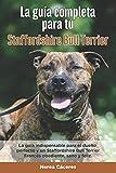 La Guía Completa Para Tu Staffordshire Bull Terrier: La guía indispensable para el dueño perfecto y un Staffordshire Bull Terrier obediente, sano y feliz.