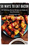 50 ways to eat bacon: 50 delicious bacon recipes to enjoy at any occasion (english edition)