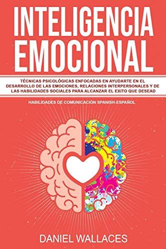 Inteligencia Emocional: Técnicas Psicológicas enfocadas en Ayudarte en el Desarrollo de las Emociones, Relaciones Interpersonales y de las Habilidades ... (Habilidades de Comunicación Spanish/Español)