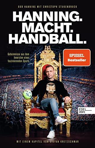 Hanning. Macht. Handball.: Geheimnisse aus dem Innersten eines faszinierenden Sports. Mit einem Kapitel von Stefan Kretzschmar