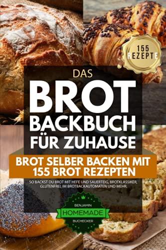 Das Brot Backbuch für Zuhause - Brot selber Backen mit 155 Brot Rezepten: So backst du Brot mit Hefe und Sauerteig, Brotklassiker, glutenfrei, im Brotbackautomaten und mehr.