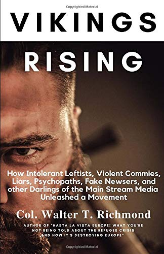 Vikings Rising: How Intolerant Leftists, Violent Commies, Liars, Psychopaths, Fake Newsers, and other Darlings of the Main Stream Media Unleashed a Movement