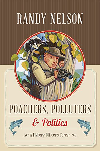 Poachers, Polluters and Politics: A Fishery Officer's Career by [Randy Nelson]
