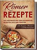 Römer Rezepte: Das Kochbuch mit den leckersten Rezepten aus dem Tontopf - inkl. Suppen-, Dessert- und Brotrezepten