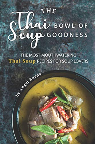 The Thai Bowl of Soup Goodness: The Most Mouthwatering Thai Soup Recipes for Soup Lovers