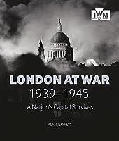 London at War 1939-1945: A Nation's Capital Survives