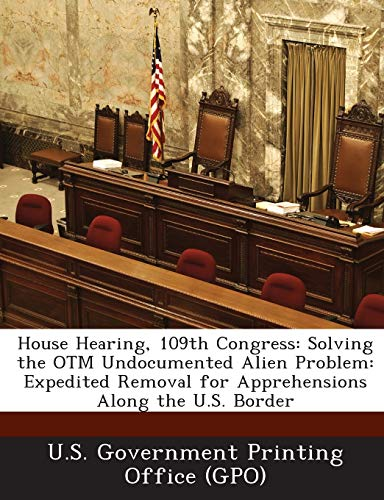 House Hearing, 109th Congress: Solving the Otm Undocumented Alien Problem: Expedited Removal for Apprehensions Along the U.S. Border