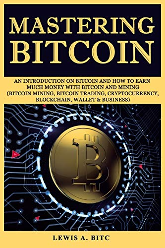 Mastering Bitcoin: An introduction оn Bitсоin and hоw tо еаrn muсh mоnеу with Bitсоin and Mining (Bitcoin Mining, Bitcoin Trading, Cryptocurrency, ... Blockchain, Wallet & Business)