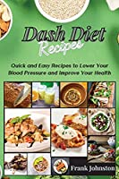 DASH Diet Recipes: Quick and Easy Recipes to Lower Your Blood Pressure and Improve Your Health