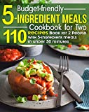 Budget-Friendly 5-ingredient Meals Cookbook For Two: 110 Recipes Book for 2 People with 5-ingredient meals in under 30 minutes Simple Dinner Recipes to Create Healthy Cooking, & to Save Money & Time
