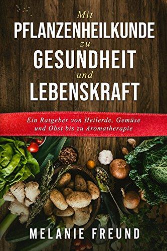 Mit Pflanzenheilkunde zu Gesundheit und Lebenskraft: Ein Ratgeber von Heilerde, Gemüse und Obst bis zu Aromatherapie (1)