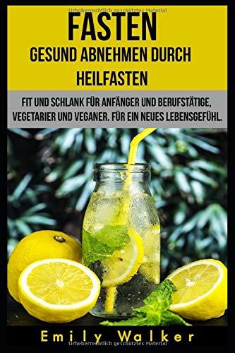 FASTEN - Gesund abnehmen durch Heilfasten: Fit und schlank für Anfänger und Berufstätige, für Vegetarier und Veganer. Für ein neues Lebensgefühl.