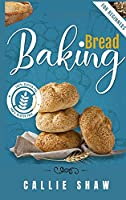 Baking Bread For Beginners: The Ultimate Bread Making Cookbook. Bake Instant, Delicious Loafs Easily Every Day. Including Low-Carb, Sourdough, Keto, Gluten-Free, And Many More Different Bread Recipes