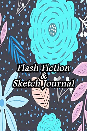 Flash Fiction & Sketch Journal: Write & Create Story Workbook with Flash Fiction and Sketch Page Book For Creative Writing and Drawing for Writers   Big Flowers Cover