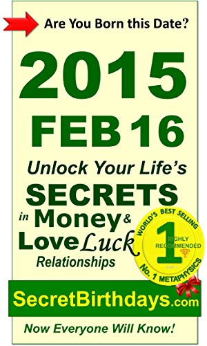 Born 2015 Feb 16? Your Birthday Secrets to Money, Love Relationships Luck: Fortune Telling Self-Help: Numerology, Horoscope, Astrology, Zodiac, Destiny ... Metaphysics (20150216) (English Edition)
