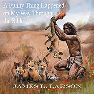 A Funny Thing Happened on My Way Through the Bible     The Humor, Uniqueness, or Absurdity of Scriptures, as I See It              Written by:                                                                                                                                 James L. Larson                               Narrated by:                                                                                                                                 Lee Alan                      Length: 21 hrs and 11 mins     Not rated yet     Overall 0.0