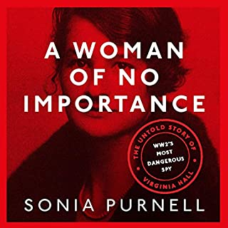 A Woman of No Importance     The Untold Story of WWII's Most Dangerous Spy, Virginia Hall              By:                                                                                                                                 Sonia Purnell                               Narrated by:                                                                                                                                 Juliet Stevenson                      Length: 13 hrs and 55 mins     57 ratings     Overall 4.8