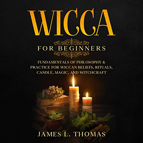 Wicca for Beginners: Fundamentals of Philosophy & Practice for Wiccan Beliefs, Rituals, Candle, Magic, and Witchcraft cover art