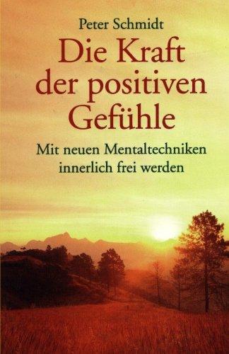 Die Kraft der positiven Gefühle: Mit neuen Mentaltechniken innerlich frei werden