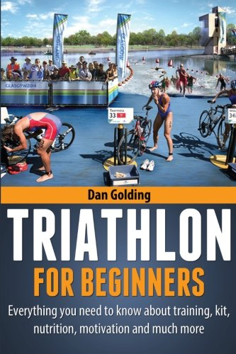 Compare Textbook Prices for Triathlon For Beginners: Everything you need to know about training, nutrition, kit, motivation, racing, and much more  ISBN 9781484946794 by Golding, Dan