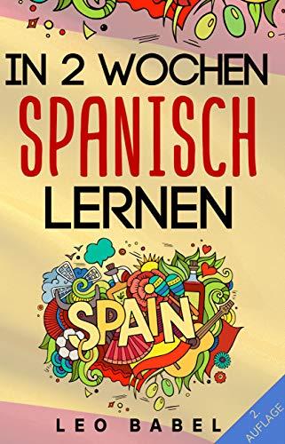 In 2 Wochen Spanisch lernen - Spanisch für Anfänger: Spanisch schnell und einfach...