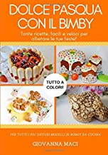 DOLCE PASQUA CON IL BIMBY: Tante ricette facili, veloci e colorate per allietare le tue feste! (Ricette con il Bimby) (Italian Edition)
