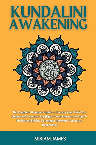 KUNDALINI AWAKENING: The Complete Beginners Guide to Freeing Your Third Eye Chakra and Experiencing Higher Consciousness via Yoga & Meditation [Helps To Conquer Insomnia, Anxiety & Depression]