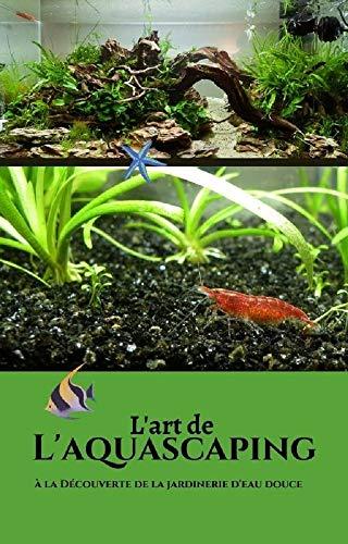 L'art de l'aquascaping: Comment jardiner en milieu aquatique ? (French Edition)