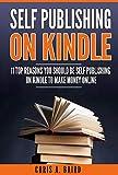 Self Publishing On Kindle: 11 Top Reasons You Should Be Self Publishing On Kindle To Make Money Onli...
