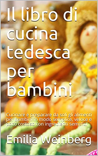 Il libro di cucina tedesca per bambini: Cucinare e preparare da soli gli alimenti per bambini in modo semplice, veloce e poco costoso con ingredienti semplici (Italian Edition)
