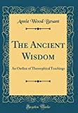 The Ancient Wisdom: An Outline of Theosophical Teachings (Classic Reprint)