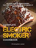 Complete Electric Smoker Cookbook: Delicious Electric Smoker Recipes, Tasty BBQ Sauces, Step-by-Step...