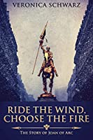 Ride The Wind, Choose The Fire: The Story Of Joan Of Arc