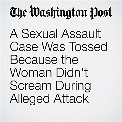 A Sexual Assault Case Was Tossed Because the Woman Didn't Scream During Alleged Attack copertina