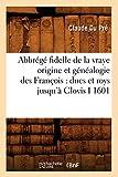 Abbrégé fidelle de la vraye origine et généalogie des François: ducs et roys jusqu'à Clovis I 1601 (Histoire) (French Edition)