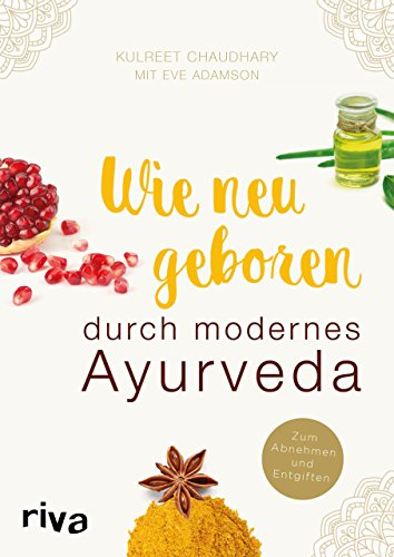 Wie neugeboren durch modernes Ayurveda: Zum Abnehmen und Entgiften