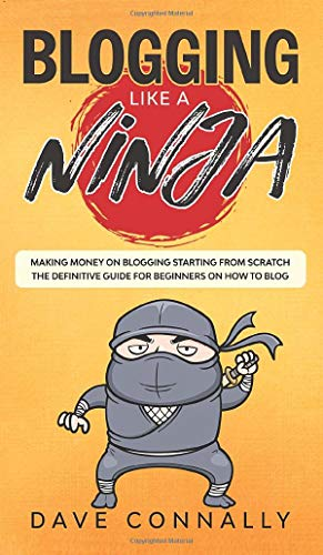 Blogging Like a Ninja: Making Money on Blogging Starting from Scratch - The...