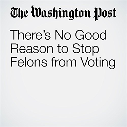 There's No Good Reason to Stop Felons from Voting audiobook cover art