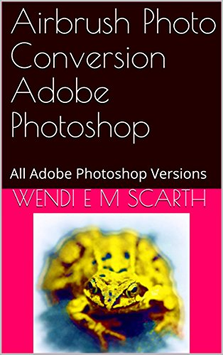Airbrush Photo Conversion Adobe Photoshop: All Adobe Photoshop Versions (Adobe Photoshop Made Easy Book 334) (English Edition)