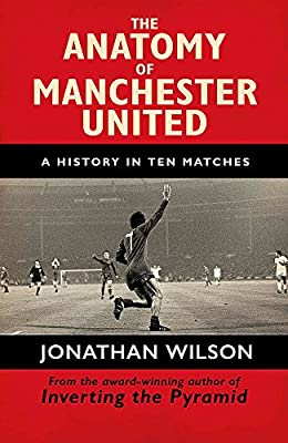 The Anatomy of Manchester United: A History in Ten Matches