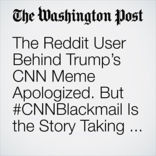 The Reddit User Behind Trump's CNN Meme Apologized. But #CNNBlackmail Is the Story Taking Hold. copertina