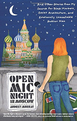 Open Mic Night in Moscow: And Other Stories from My Search for Black Markets, Soviet Architecture, a