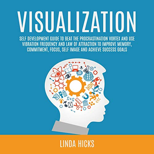 Visualization: Self Development Guide to Beat the Procrastination Vortex and Use Vibration Frequency and Law of Attraction to Improve Memory, Commitment, Focus, Self Image and Achieve Success Goals Audiobook By Linda Hicks cover art