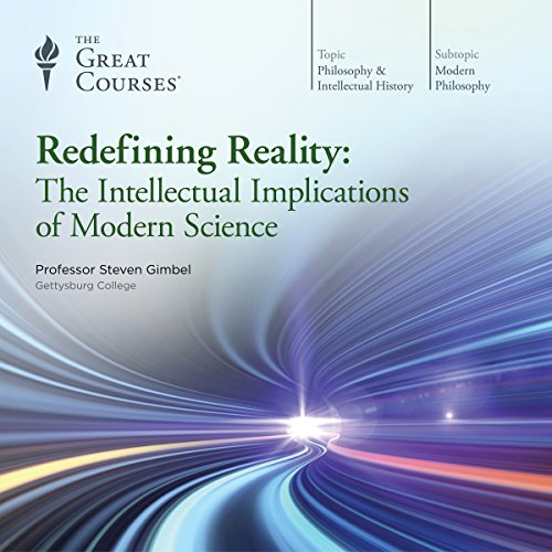 Redefining Reality     The Intellectual Implications of Modern Science              Written by:                                                                                                                                 Steven Gimbel,                                                                                        The Great Courses                               Narrated by:                                                                                                                                 Steven Gimbel                      Length: 18 hrs and 6 mins     33 ratings     Overall 4.5